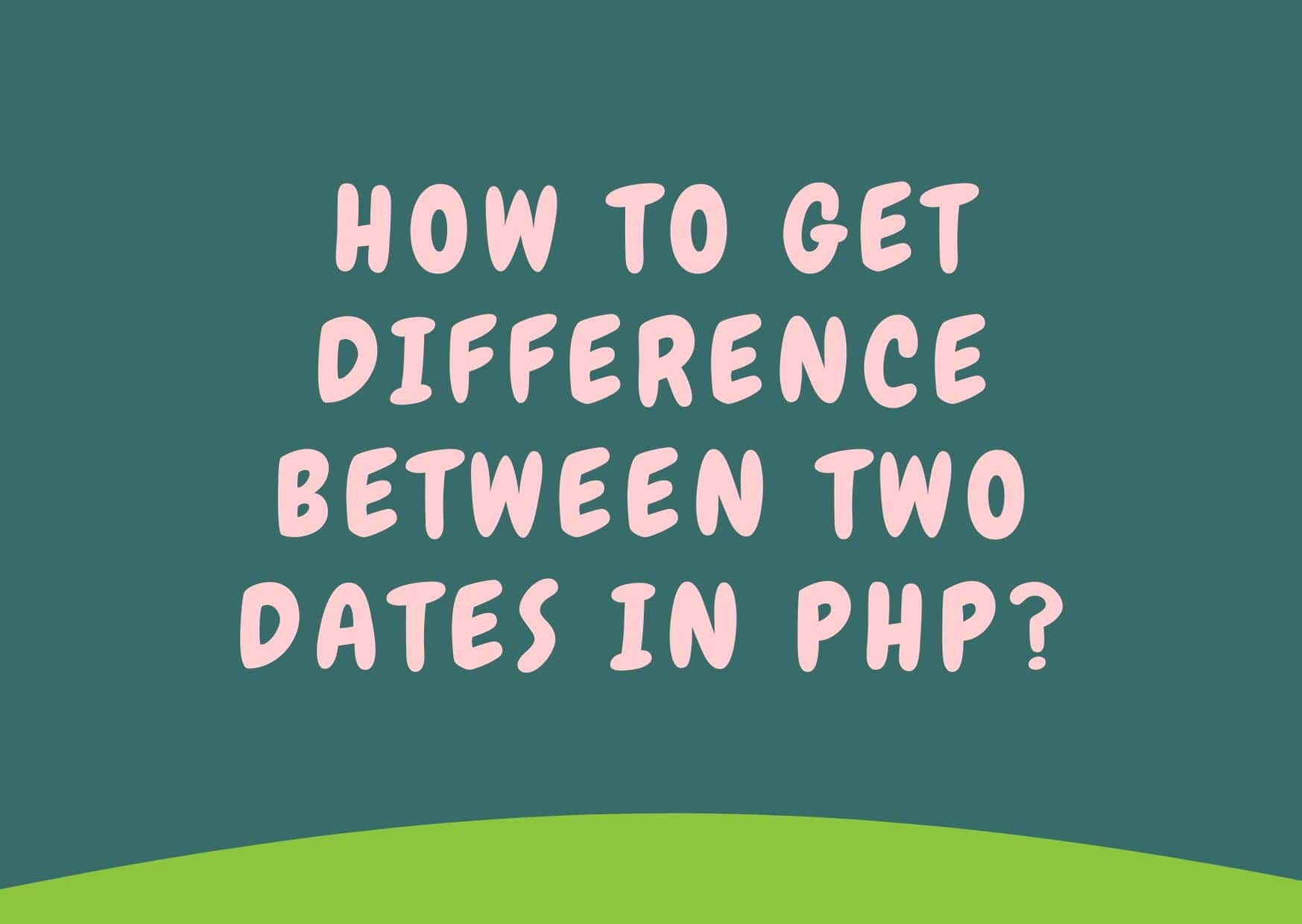 How to Get Difference Between Two Dates in PHP ?